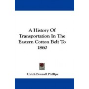 A History of Transportation in the Eastern Cotton Belt to 1860 by Ulrich Bonnell Phillips