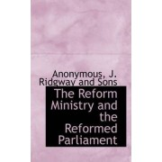 The Reform Ministry and the Reformed Parliament by Anonymous