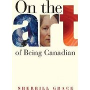 On the Art of Being Canadian by Sherill Grace