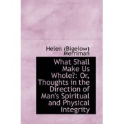 What Shall Make Us Whole? by Helen (Bigelow) Merriman