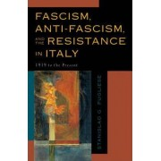Fascism, Anti-Fascism and the Resistance in Italy by Stanislao G. Pugliese