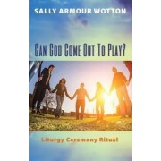 Can God Come Out to Play? by Sally Armour Wotton