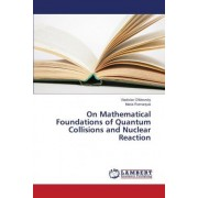 On Mathematical Foundations of Quantum Collisions and Nuclear Reaction by Olkhovsky Vladislav