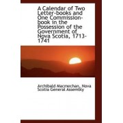 A Calendar of Two Letter-Books and One Commission-Book in the Possession of the Government of Nova S by Archibald Macmechan