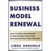 Business Model Renewal: How to Grow and Prosper by Defying Best Practices and Reinventing Your Strategy by Linda Gorchels