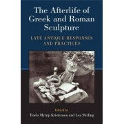 The Afterlife of Greek and Roman Sculpture by Troels Myrup Kristensen