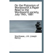 On the Platonism of Wordsworth a Paper Read to the Wordsworth Society, July 19th, 1881 by Shorthouse J H (Joseph Henry)