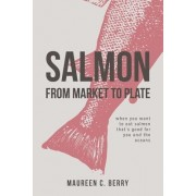 Salmon from Market to Plate: When You Want to Eat Salmon That Is Good for You and the Oceans