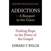 Edward T. Welch Addictions: A Banquet in the Grave: Finding Hope in the Power of the Gospel (Resources for Changing Lives)