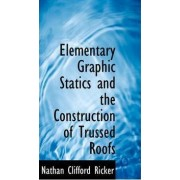Elementary Graphic Statics and the Construction of Trussed Roofs by Nathan Clifford Ricker