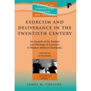 Exorcism and Deliverance Ministry in the Twentieth Century: An Analysis of the Practice and Theology of Exorcism in Modern Western Christianity by James M. Collins