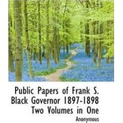 Public Papers of Frank S. Black Governor 1897-1898 Two Volumes in One by Anonymous