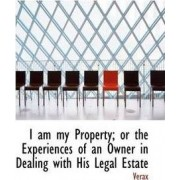 I Am My Property; Or the Experiences of an Owner in Dealing with His Legal Estate by Verax