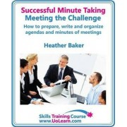 Successful Minute Taking and Writing - How to Prepare, Organize and Write Minutes of Meetings and Agendas - Learn to Take Notes and Write Minutes of Meetings - Your Role as the Minute Taker and How You by Heather Baker