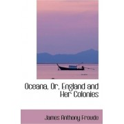 Oceana, Or, England and Her Colonies by James Anthony Froude