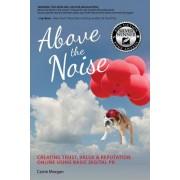 Above the Noise: Creating Trust, Value & Reputation Online Using Basic Digital PR