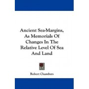 Ancient Sea-Margins, as Memorials of Changes in the Relative Level of Sea and Land by Robert Chambers