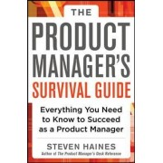 The Product Manager's Survival Guide: Everything You Need to Know to Succeed as a Product Manager by Steven Haines