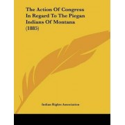 The Action of Congress in Regard to the Piegan Indians of Montana (1885) by Indian Rights Association