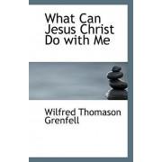 What Can Jesus Christ Do with Me by Wilfred Thomason Grenfell