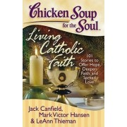 Chicken Soup for the Soul: Living Catholic Faith by Jack Canfield