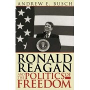 Ronald Reagan and the Politics of Freedom by Andrew E. Busch