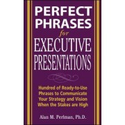 Perfect Phrases for Executive Presentations: Hundreds of Ready-to-Use Phrases to Use to Communicate Your Strategy and Vision When the Stakes Are High by Alan M. Perlman