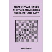Mate In Two Moves - The Two-Move Chess Problem Made Easy by Brian Harley