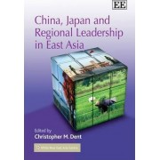China, Japan and Regional Leadership in East Asia by Christopher M. Dent
