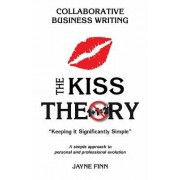 "The Kiss Theory: Collaborative Business Writing: Keep It Strategically Simple ""A Simple Approach to Personal and Professional Developme"
