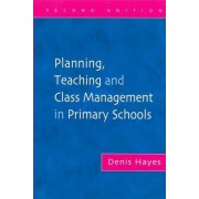 Planning, Teaching and Class Management in Primary Schools by Denis Hayes