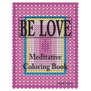 Be Love Meditative Coloring Book: Adult Coloring to Open Your Heart: For Relaxation, Meditation, Stress Reduction, Spiritual Connection, Prayer, Cente