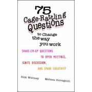 75 Cage-rattling Questions to Change the Way You Work by Dick Whitney