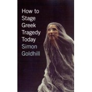 How to Stage Greek Tragedy Today by Simon Goldhill