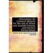 Information on Common Objects for the Use of Infant and Juvenile Schools and Nursery Govesrnesses by Home And Colonial School Society