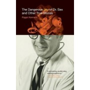 The Dangerous Joy of Dr. Sex and Other True Stories by Pagan Kennedy