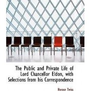 The Public and Private Life of Lord Chancellor Eldon, with Selections from His Correspondence by Horace Twiss