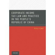 Corporate Income Tax Law and Practice in the People's Republic of China by Fuli Cao