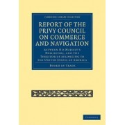 Report of the Lords of the Committee of Privy Council on the Commerce and Navigation Between His Majesty's Dominions, and the Territories Belonging to the United States of America by Board Of Trade