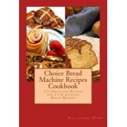Choice Bread Machine Recipes Cookbook 131 Delicious Recipes for 11/2 & 2-Pound Bread Makers by Katherine Hupp