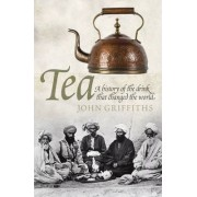 Tea: A History of the Drink That Changed the World by John C. Griffiths
