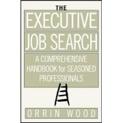 The Executive Job Search: A Comprehensive Handbook for Seasoned Professionals by Orrin Wood