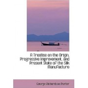 A Treatise on the Origin, Progressive Improvement, and Present State of the Silk Manufacture by George Richardson Porter