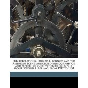 Public Relations, Edward L. Bernays and the American Scene; Annotated Bilbiogrpahy Of, and Reference Guide to Writings by and about Edward L. Bernays from 1917 to 1951 by Anonymous