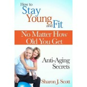How to Stay Young and Fit No Matter How Old You Get: Anti-Aging Secrets by Sharon J. Scott