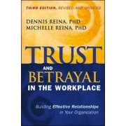Trust and Betrayal in the Workplace: Building Effective Relationships in Your Organization by Dennis S. Reina