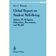 Global Report on Student Well-being: Religion, Education, Recreation, and Health Volume IV by Alex C. Michalos