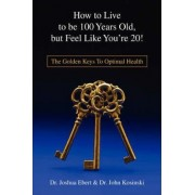 How to Live to Be 100 Years Old, But Feel Like You're 20! by Josh Ebert