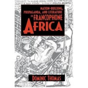Nation-building, Propaganda and Literature in Francophone Africa by Dominic Thomas