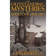 The Outstanding Mysteries of Sherlock Holmes by Gerard Kelly